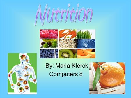 By: Maria Klerck Computers 8 Carbohydrates Main source of energy Proper organ function 60% of diet 2 types Simple (sugars) Complex (starches) Grains,veggies,candy,
