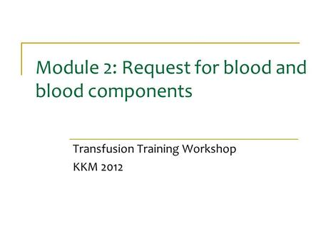 Module 2: Request for blood and blood components Transfusion Training Workshop KKM 2012.