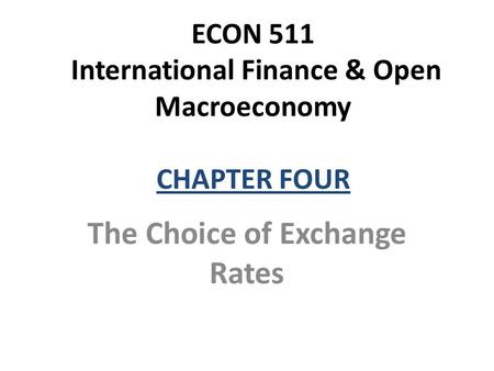 ECON 511 International Finance & Open Macroeconomy CHAPTER FOUR The Choice of Exchange Rates.