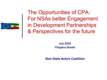 The Opportunities of CPA: For NSAs better Engagement in Development Partnerships & Perspectives for the future July 2010 Yitagesu Zewdu Non-State Actors.