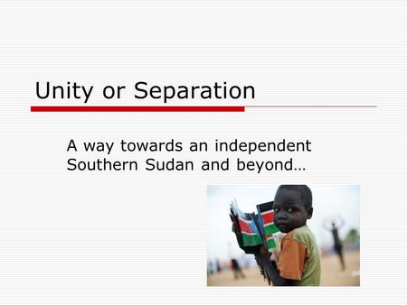 Unity or Separation A way towards an independent Southern Sudan and beyond…
