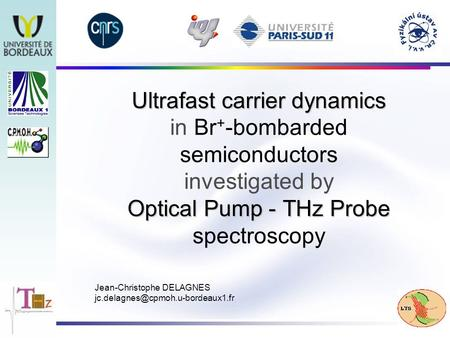 Ultrafast carrier dynamics Optical Pump - THz Probe Ultrafast carrier dynamics in Br + -bombarded semiconductors investigated by Optical Pump - THz Probe.