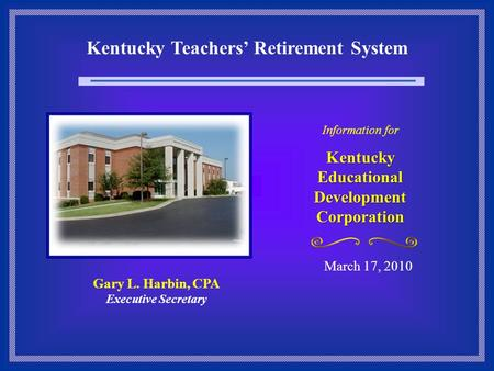 Kentucky Teachers' Retirement System March 17, 2010 Information for Kentucky Educational Development Corporation Gary L. Harbin, CPA Executive Secretary.