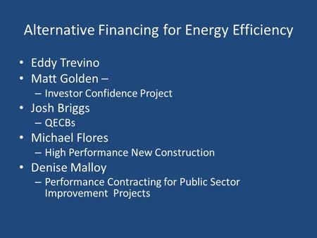 Alternative Financing for Energy Efficiency Eddy Trevino Matt Golden – – Investor Confidence Project Josh Briggs – QECBs Michael Flores – High Performance.