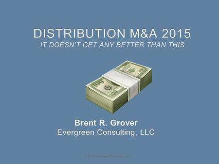 © 2015 Evergreen Consulting, LLC DISTRIBUTION M&A 2015 IT DOESN'T GET ANY BETTER THAN THIS Brent R. Grover Evergreen Consulting, LLC.