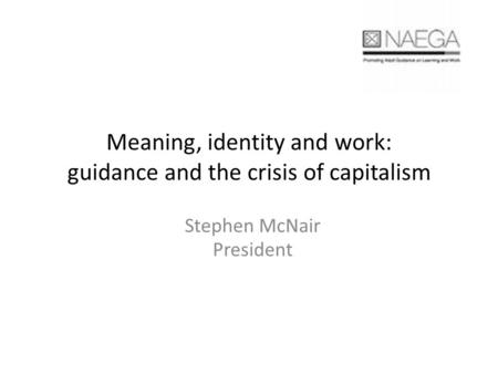 Meaning, identity and work: guidance and the crisis of capitalism Stephen McNair President.