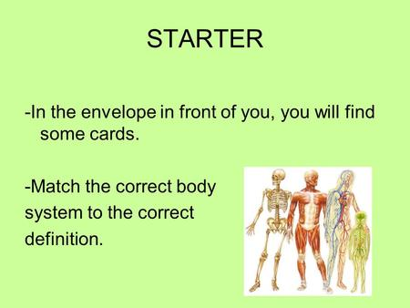 STARTER -In the envelope in front of you, you will find some cards. -Match the correct body system to the correct definition.