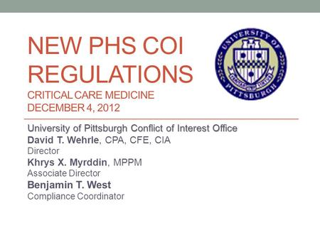 NEW PHS COI REGULATIONS CRITICAL CARE MEDICINE DECEMBER 4, 2012 University of Pittsburgh Conflict of Interest Office David T. Wehrle, CPA, CFE, CIA Director.