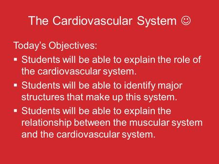 The Cardiovascular System Today's Objectives:  Students will be able to explain the role of the cardiovascular system.  Students will be able to identify.