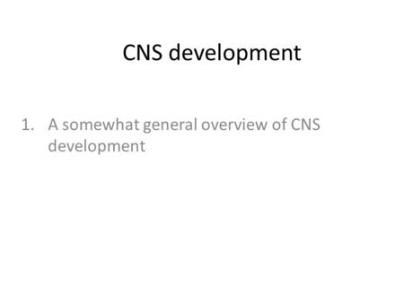 CNS development 1.A somewhat general overview of CNS development.