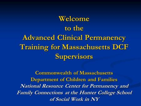 Welcome to the Advanced Clinical Permanency Training for Massachusetts DCF Supervisors Commonwealth <strong>of</strong> Massachusetts Department <strong>of</strong> Children and Families.