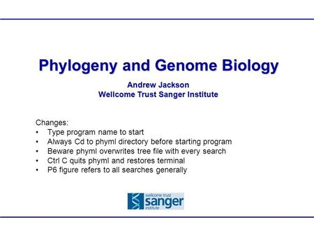 Phylogeny and Genome Biology Andrew Jackson Wellcome Trust Sanger Institute Changes: Type program name to start Always Cd to phyml directory before starting.