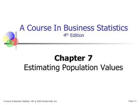 Chap 7-1 A Course In Business Statistics, 4th © 2006 Prentice-Hall, Inc. A Course In Business Statistics 4 th Edition Chapter 7 Estimating Population Values.