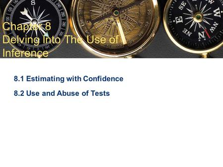 Chapter 8 Delving Into The Use of Inference 8.1 Estimating with Confidence 8.2 Use and Abuse of Tests.