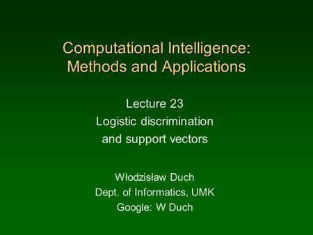 Computational Intelligence: Methods and Applications Lecture 23 Logistic discrimination and support vectors Włodzisław Duch Dept. of Informatics, UMK Google:
