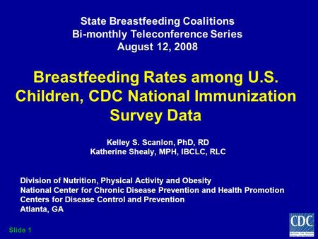 Slide 1 Breastfeeding Rates among U.S. Children, CDC National Immunization Survey Data Kelley S. Scanlon, PhD, RD Katherine Shealy, MPH, IBCLC, RLC Division.