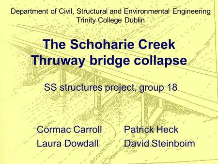 The Schoharie Creek Thruway bridge collapse SS structures project, group 18 Cormac CarrollPatrick Heck Laura DowdallDavid Steinboim Department of Civil,