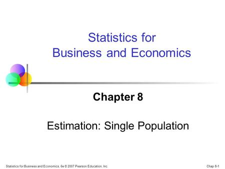 Chap 8-1 Statistics for Business and Economics, 6e © 2007 Pearson Education, Inc. Chapter 8 Estimation: Single Population Statistics for Business and Economics.