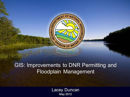 GIS: Improvements to DNR Permitting and Floodplain Management Lacey Duncan May 2012.