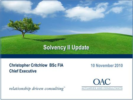Solvency II Update Christopher Critchlow BSc FIA Chief Executive 10 November 2010.
