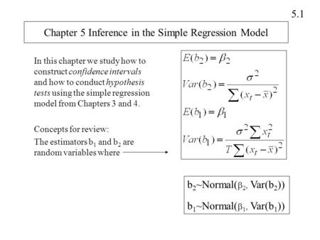 5.1 Chapter 5 Inference in the Simple Regression Model In this chapter we study how to construct confidence intervals and how to conduct hypothesis tests.