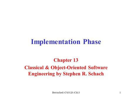 Berrached::CS3320::Ch131 Implementation Phase Chapter 13 Classical & Object-Oriented Software Engineering by Stephen R. Schach.