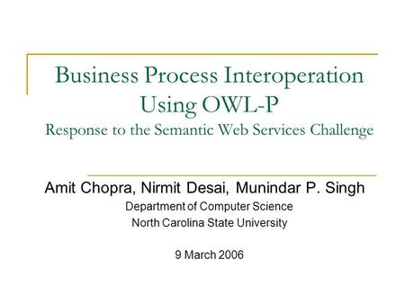 Business Process Interoperation Using OWL-P Response to the Semantic Web Services Challenge Amit Chopra, Nirmit Desai, Munindar P. Singh Department of.