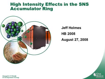 Managed by UT-Battelle for the Department of Energy High Intensity Effects in the SNS Accumulator Ring Jeff Holmes HB 2008 August 27, 2008.