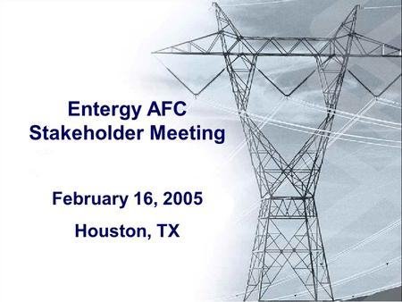 Entergy AFC Stakeholder Meeting February 16, 2005 Houston, TX.