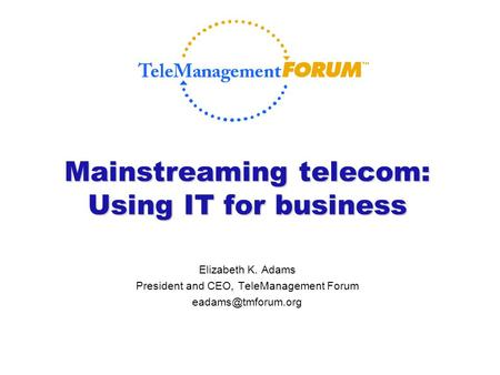Mainstreaming telecom: Using IT for business Elizabeth K. Adams President and CEO, TeleManagement Forum
