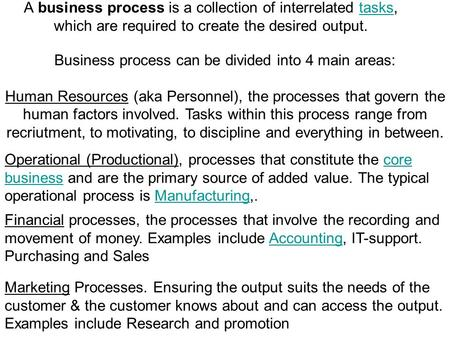 A business process is a collection of interrelated tasks, which are required to create the desired output.tasks Business process can be divided into 4.