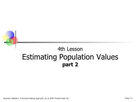 Business Statistics: A Decision-Making Approach, 6e © 2005 Prentice-Hall, Inc. Chap 7-1 4th Lesson Estimating Population Values part 2.