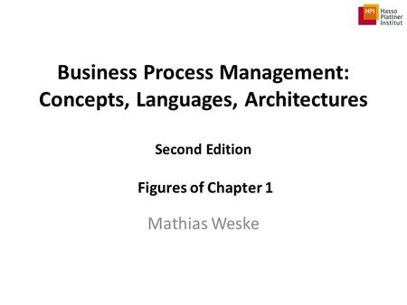Business Process Management: Concepts, Languages, Architectures Second Edition Figures of Chapter 1 Mathias Weske.