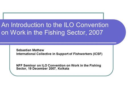 An Introduction to the ILO Convention on Work in the Fishing Sector, 2007 Sebastian Mathew International Collective in Support of Fishworkers (ICSF) NFF.