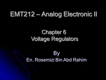 Chapter 6 Voltage Regulators By En. Rosemizi Bin Abd Rahim EMT212 – Analog Electronic II.