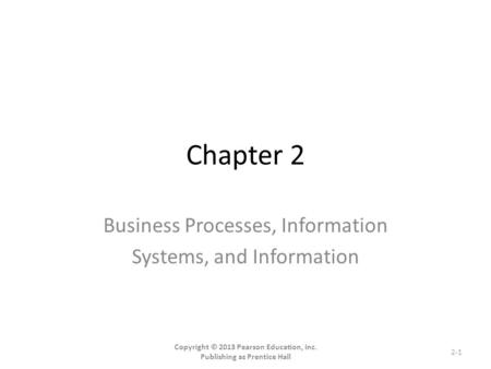 Chapter 2 Business Processes, Information Systems, and Information Copyright © 2013 Pearson Education, Inc. Publishing as Prentice Hall 2-1.