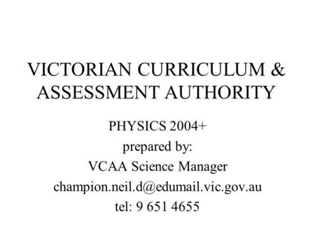 VICTORIAN CURRICULUM & ASSESSMENT AUTHORITY PHYSICS 2004+ prepared by: VCAA Science Manager tel: 9 651 4655.