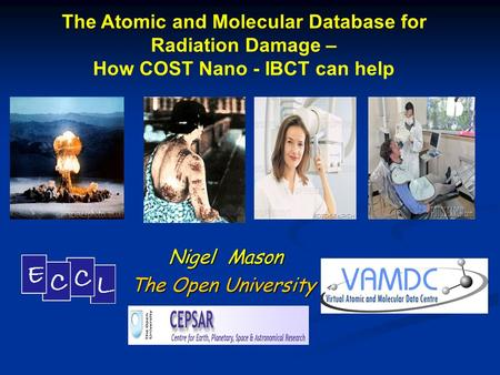 Nigel Mason Nigel Mason The Open University The Atomic and Molecular Database for Radiation Damage – How COST Nano - IBCT can help.