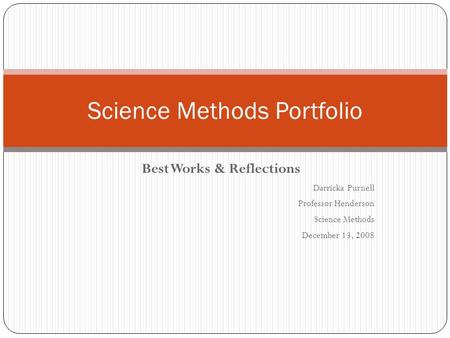 Best Works & Reflections Darricka Purnell Professor Henderson Science Methods December 13, 2008 Science Methods Portfolio.