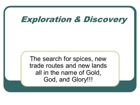 Exploration & Discovery The search for spices, new trade routes and new lands all in the name of Gold, God, and Glory!!!