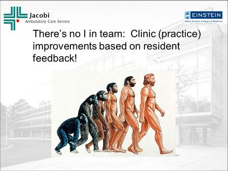 Jacobi Ambulatory Care Service There's no I in team: Clinic (practice) improvements based on resident feedback!