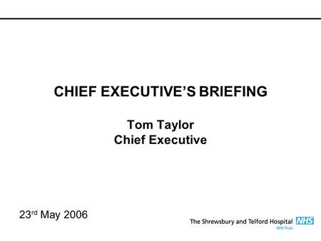 CHIEF EXECUTIVE'S BRIEFING Tom Taylor Chief Executive 23 rd May 2006.
