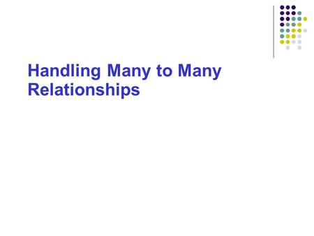 Handling Many to Many Relationships. 2 Handling Many:Many Relationships Aims: To explain why M:M relationships cannot be implemented in relational database.