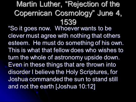 "Martin Luther, ""Rejection of the Copernican Cosmology"" June 4, 1539 ""So it goes now. Whoever wants to be clever must agree with nothing that others esteem."