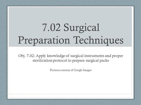 7.02 Surgical Preparation Techniques Obj. 7.02: Apply knowledge of surgical instruments and proper sterilization protocol to prepare surgical packs Pictures.