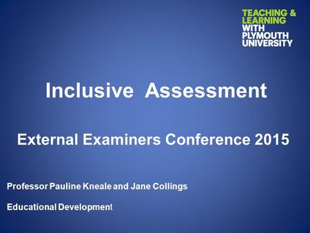 Inclusive Assessment External Examiners Conference 2015 Professor Pauline Kneale and Jane Collings Educational Development.