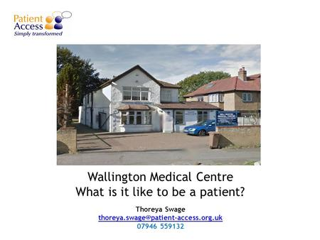 Wallington Medical Centre What is it like to be a patient? Thoreya Swage  07946.