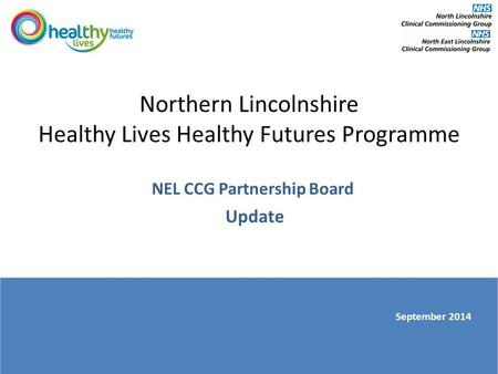 Northern Lincolnshire Healthy Lives Healthy Futures Programme NEL CCG Partnership Board Update September 2014.