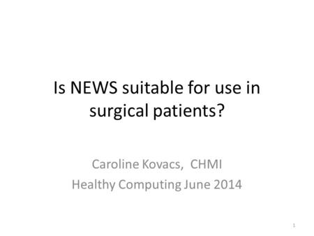 Is NEWS suitable for use in surgical patients? Caroline Kovacs, CHMI Healthy Computing June 2014 1.