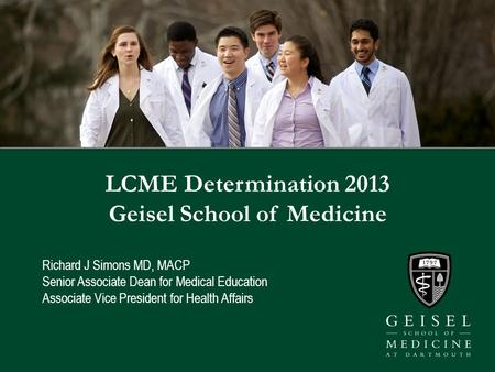 LCME Determination 2013 Geisel School of Medicine Richard J Simons MD, MACP Senior Associate Dean for Medical Education Associate Vice President for Health.